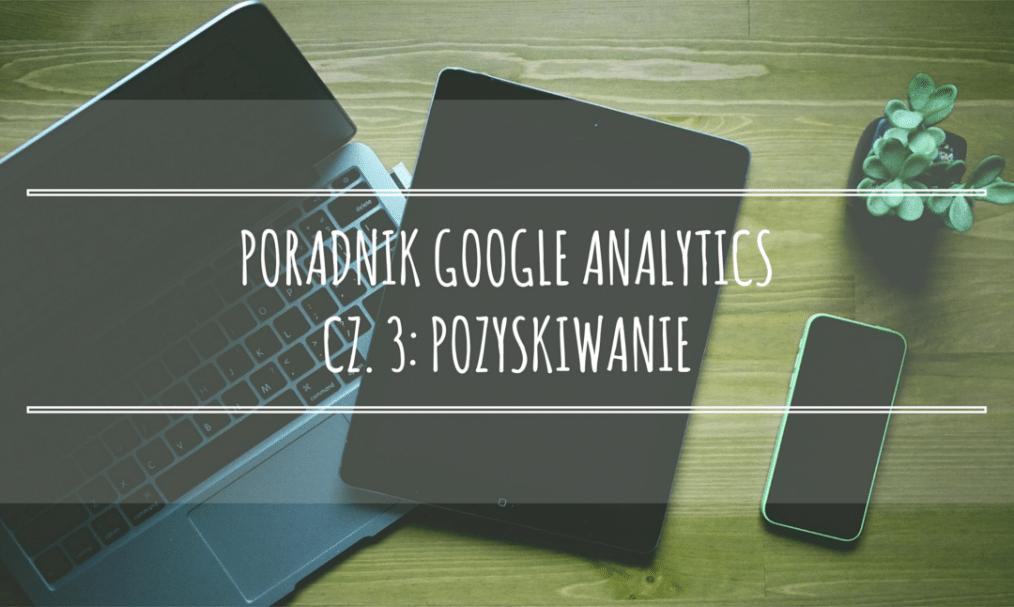 Poradnik Google Analytics dla początkujących – cz. 3: Pozyskiwanie