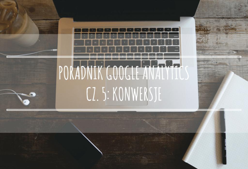 Poradnik Google Analytics dla początkujących – cz.5: Konwersje